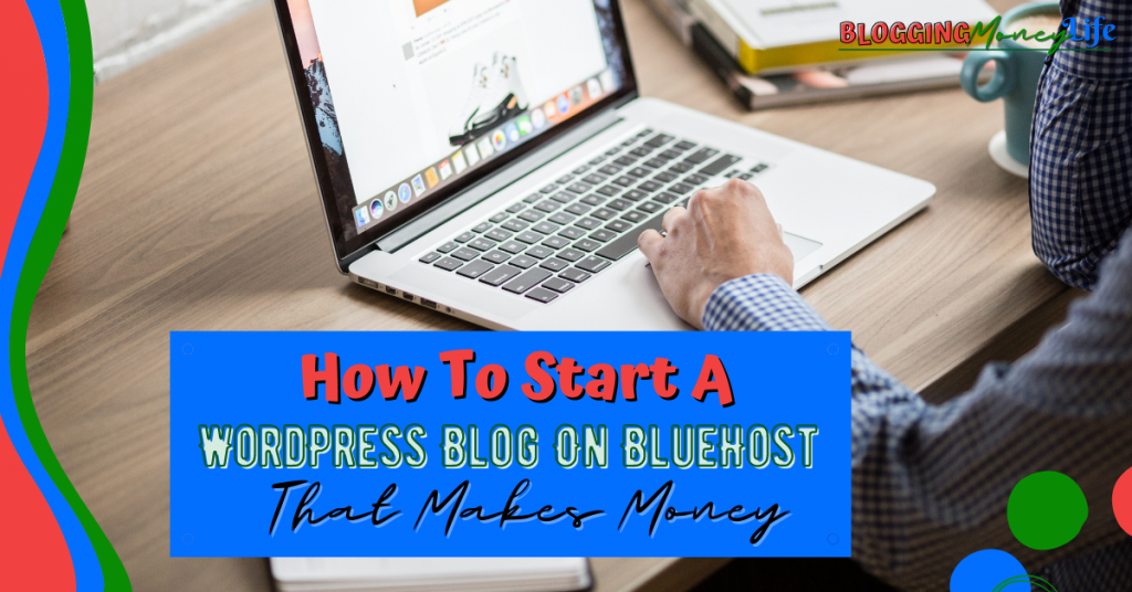 How To Start A WordPress Blog On BlueHost That Makes Money